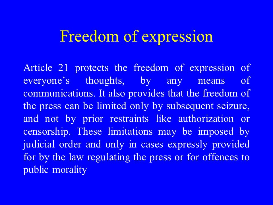 Freedom of expression Article 21 protects the freedom of expression of everyone's thoughts, by any means of communications.