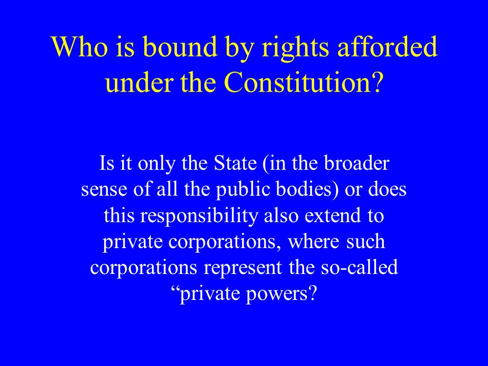 Who is bound by rights afforded under the Constitution.