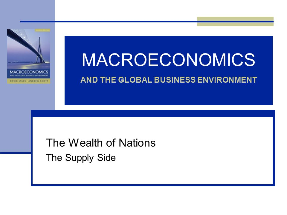 MACROECONOMICS AND THE GLOBAL BUSINESS ENVIRONMENT The Wealth of Nations The Supply Side