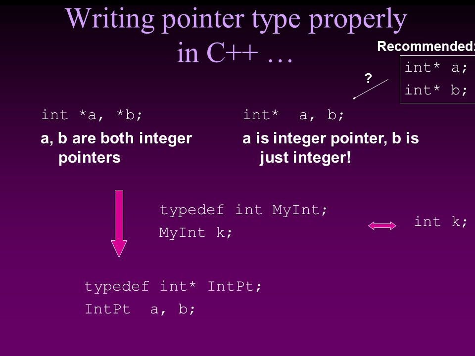 Writing pointer type properly in C++ … int *a, *b; a, b are both integer pointers int* a, b; a is integer pointer, b is just integer.