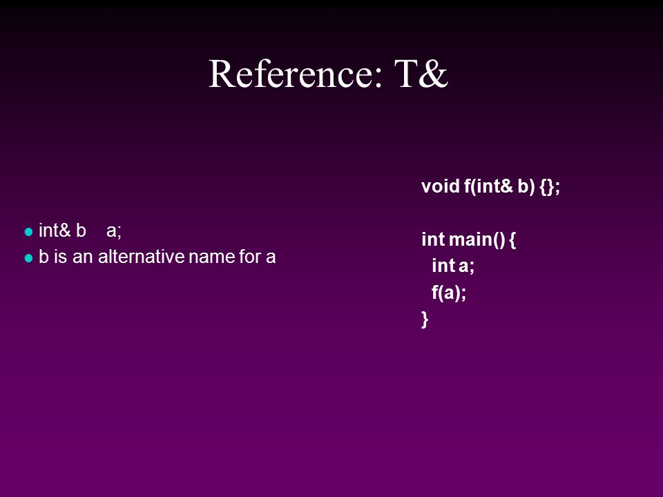 Reference: T& l int& b a; l b is an alternative name for a void f(int& b) {}; int main() { int a; f(a); }