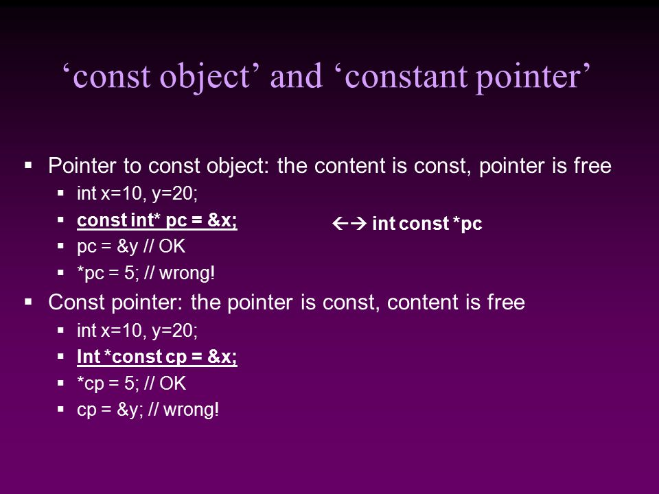 'const object' and 'constant pointer'  Pointer to const object: the content is const, pointer is free  int x=10, y=20;  const int* pc = &x;  pc = &y // OK  *pc = 5; // wrong.