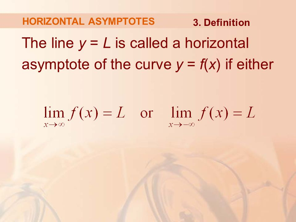 The line y = L is called a horizontal asymptote of the curve y = f(x) if either HORIZONTAL ASYMPTOTES 3.