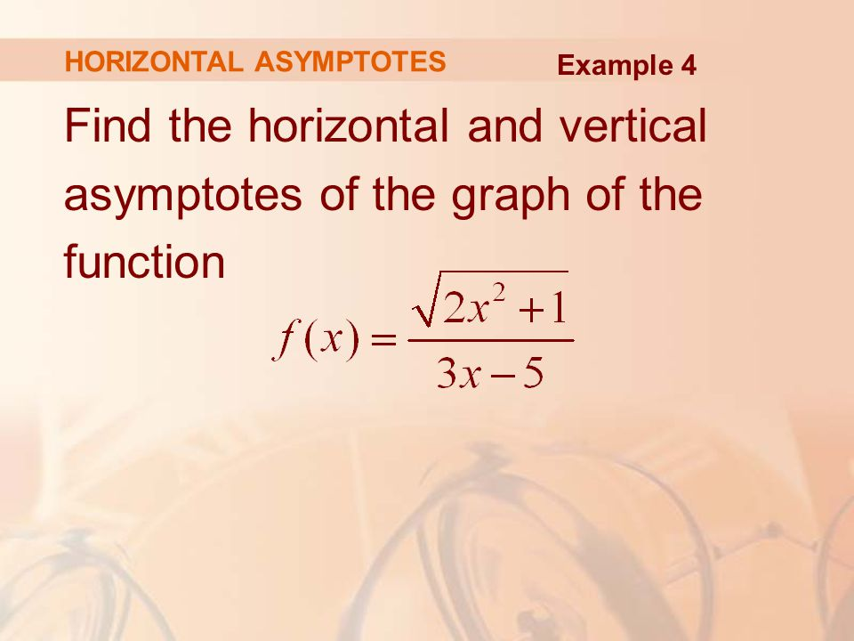 Find the horizontal and vertical asymptotes of the graph of the function HORIZONTAL ASYMPTOTES Example 4
