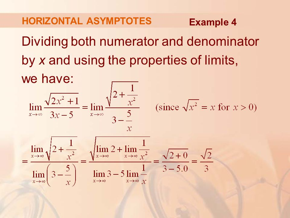 Dividing both numerator and denominator by x and using the properties of limits, we have: HORIZONTAL ASYMPTOTES Example 4