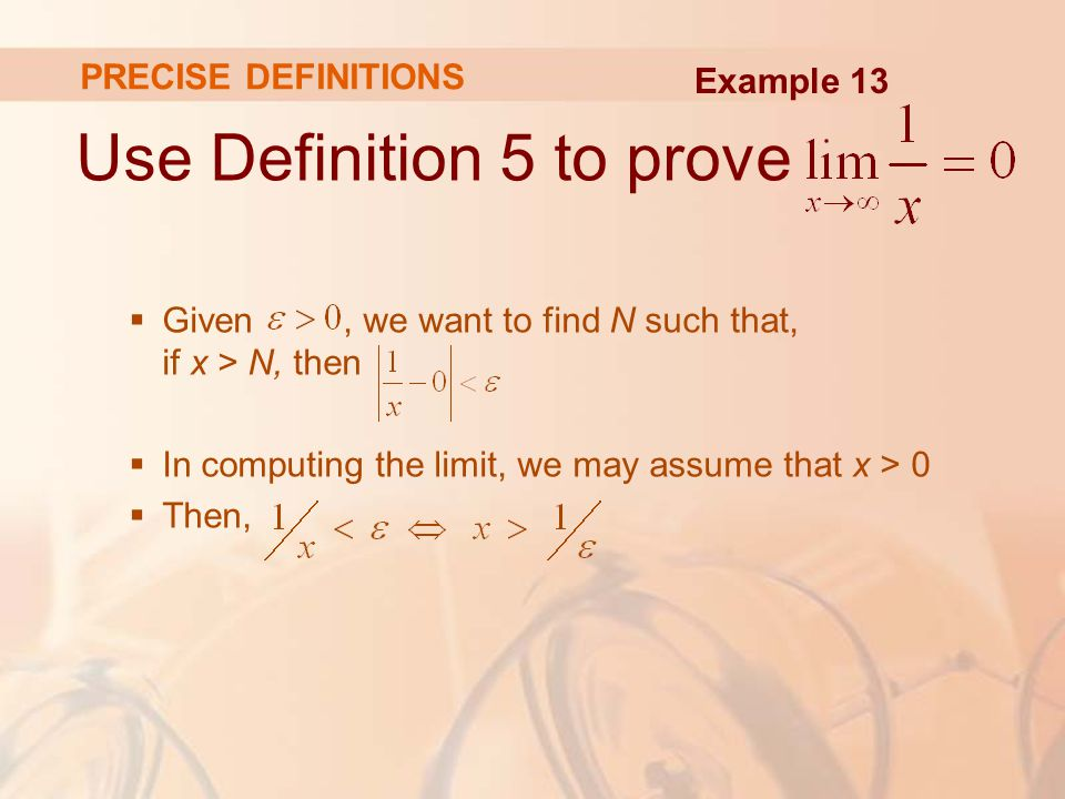 Use Definition 5 to prove  Given, we want to find N such that, if x > N, then  In computing the limit, we may assume that x > 0  Then, PRECISE DEFINITIONS Example 13