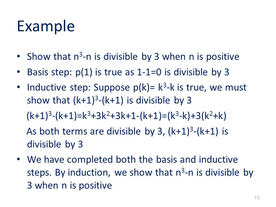 Example Show that n 3 -n is divisible by 3 when n is positive Basis step: p(1) is true as 1-1=0 is divisible by 3 Inductive step: Suppose p(k)= k 3 -k is true, we must show that (k+1) 3 -(k+1) is divisible by 3 (k+1) 3 -(k+1)=k 3 +3k 2 +3k+1-(k+1)=(k 3 -k)+3(k 2 +k) As both terms are divisible by 3, (k+1) 3 -(k+1) is divisible by 3 We have completed both the basis and inductive steps.