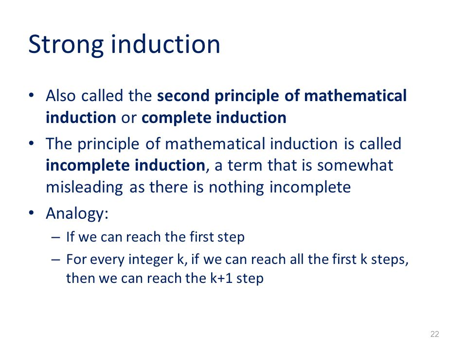 Strong induction Also called the second principle of mathematical induction or complete induction The principle of mathematical induction is called incomplete induction, a term that is somewhat misleading as there is nothing incomplete Analogy: – If we can reach the first step – For every integer k, if we can reach all the first k steps, then we can reach the k+1 step 22