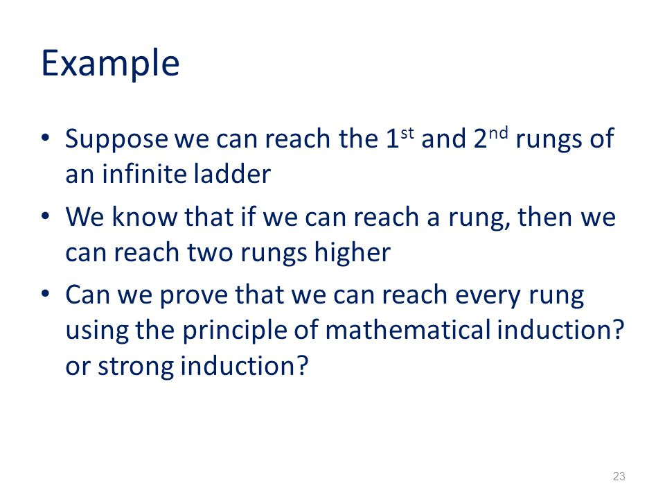 Example Suppose we can reach the 1 st and 2 nd rungs of an infinite ladder We know that if we can reach a rung, then we can reach two rungs higher Can we prove that we can reach every rung using the principle of mathematical induction.