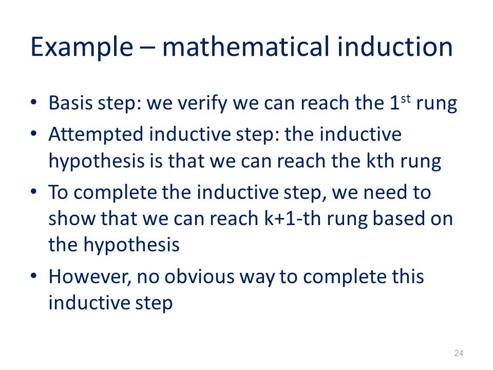 Example – mathematical induction Basis step: we verify we can reach the 1 st rung Attempted inductive step: the inductive hypothesis is that we can reach the kth rung To complete the inductive step, we need to show that we can reach k+1-th rung based on the hypothesis However, no obvious way to complete this inductive step 24