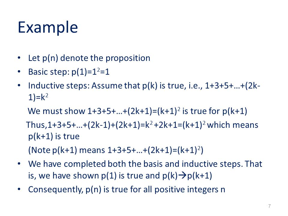 Example Let p(n) denote the proposition Basic step: p(1)=1 2 =1 Inductive steps: Assume that p(k) is true, i.e., …+(2k- 1)=k 2 We must show …+(2k+1)=(k+1) 2 is true for p(k+1) Thus,1+3+5+…+(2k-1)+(2k+1)=k 2 +2k+1=(k+1) 2 which means p(k+1) is true (Note p(k+1) means …+(2k+1)=(k+1) 2 ) We have completed both the basis and inductive steps.