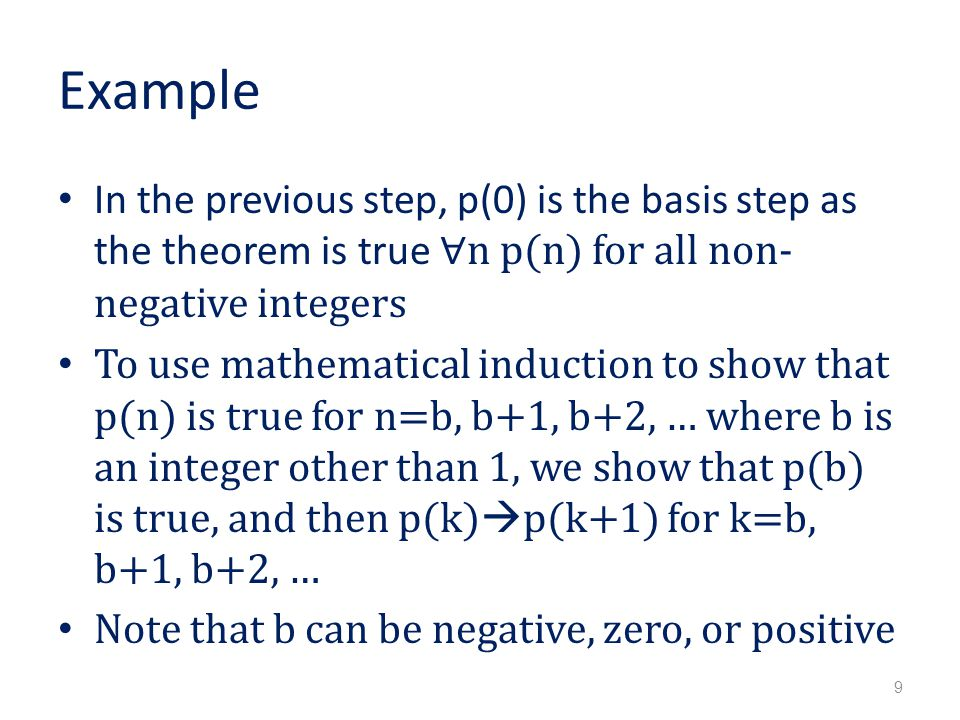 Example In the previous step, p(0) is the basis step as the theorem is true ∀n p(n) for all non- negative integers To use mathematical induction to show that p(n) is true for n=b, b+1, b+2, … where b is an integer other than 1, we show that p(b) is true, and then p(k)  p(k+1) for k=b, b+1, b+2, … Note that b can be negative, zero, or positive 9