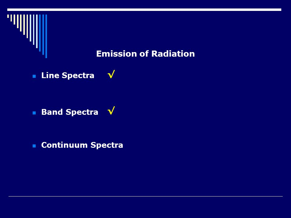 Emission of Radiation Line Spectra Band Spectra Continuum Spectra √ √
