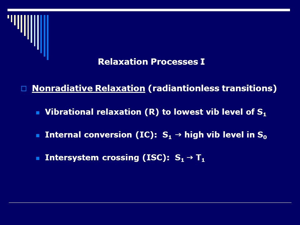 Relaxation Processes I  Nonradiative Relaxation (radiantionless transitions) Vibrational relaxation (R) to lowest vib level of S 1 Internal conversion (IC): S 1  high vib level in S 0 Intersystem crossing (ISC): S 1  T 1