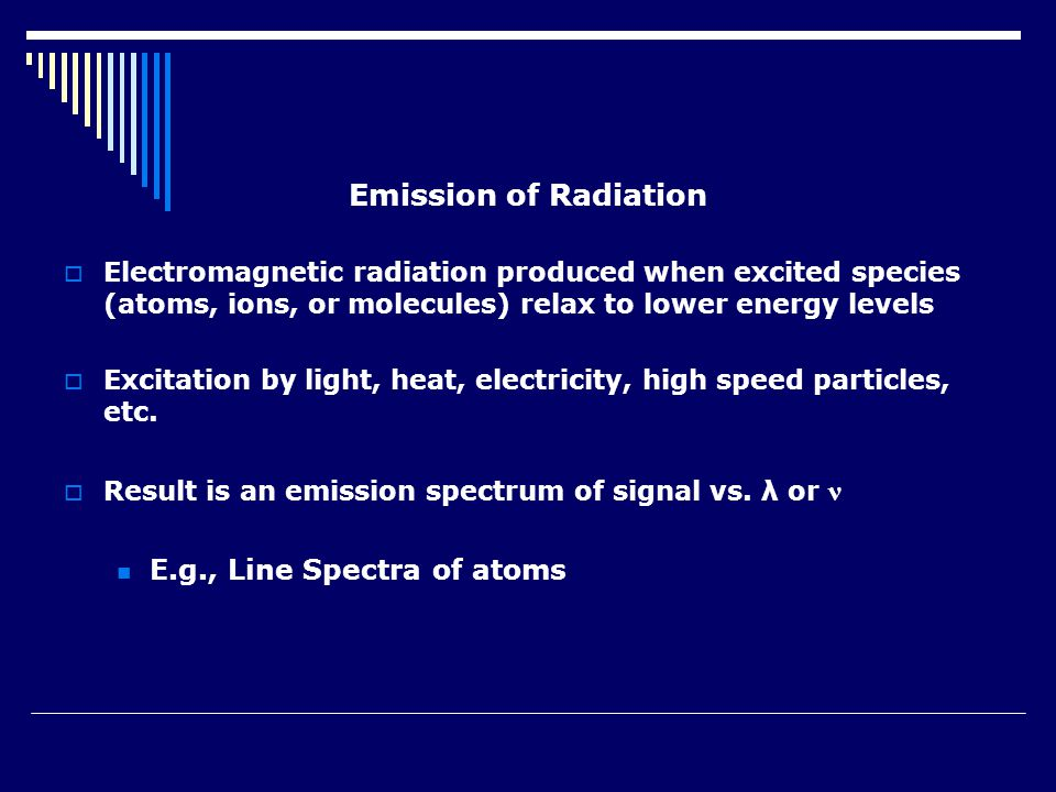 Emission of Radiation  Electromagnetic radiation produced when excited species (atoms, ions, or molecules) relax to lower energy levels  Excitation by light, heat, electricity, high speed particles, etc.