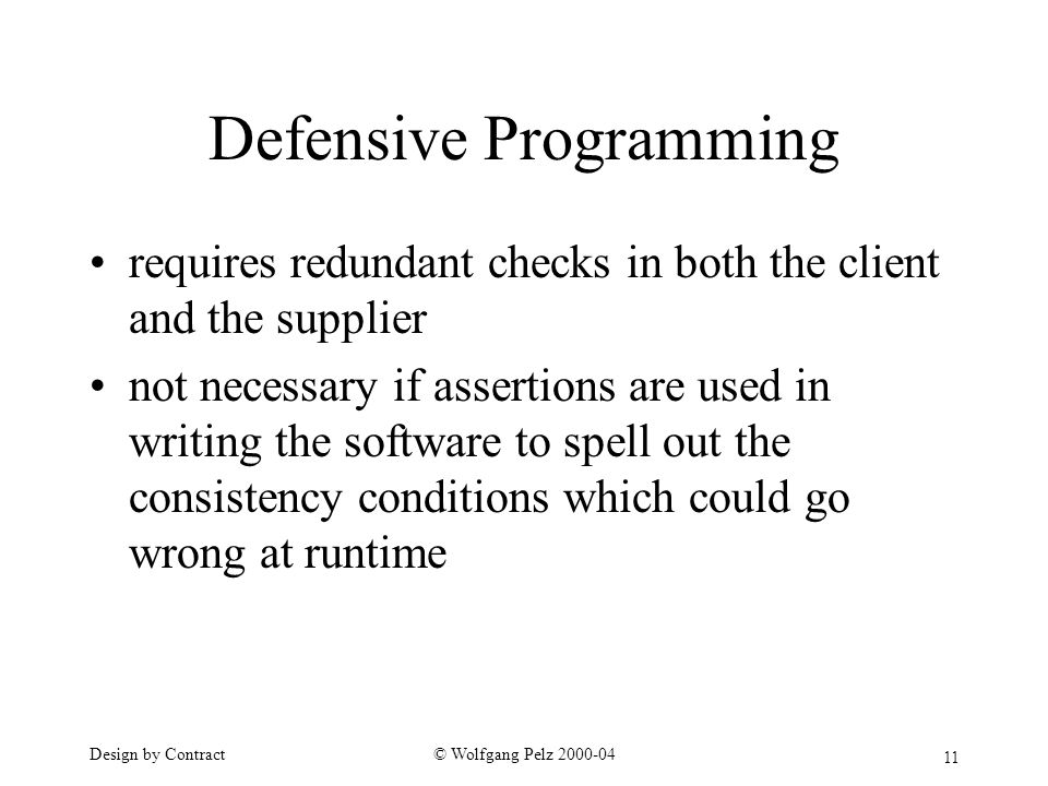 11 © Wolfgang Pelz Design by Contract Defensive Programming requires redundant checks in both the client and the supplier not necessary if assertions are used in writing the software to spell out the consistency conditions which could go wrong at runtime