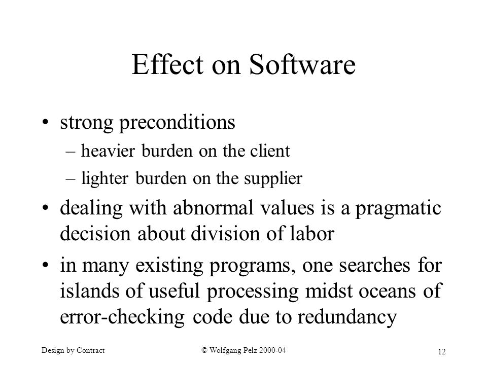 12 © Wolfgang Pelz Design by Contract Effect on Software strong preconditions –heavier burden on the client –lighter burden on the supplier dealing with abnormal values is a pragmatic decision about division of labor in many existing programs, one searches for islands of useful processing midst oceans of error-checking code due to redundancy