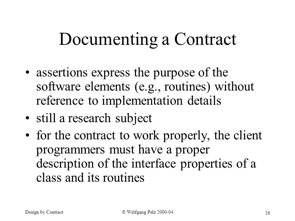 16 © Wolfgang Pelz Design by Contract Documenting a Contract assertions express the purpose of the software elements (e.g., routines) without reference to implementation details still a research subject for the contract to work properly, the client programmers must have a proper description of the interface properties of a class and its routines