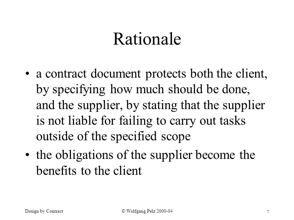 7 © Wolfgang Pelz Design by Contract Rationale a contract document protects both the client, by specifying how much should be done, and the supplier, by stating that the supplier is not liable for failing to carry out tasks outside of the specified scope the obligations of the supplier become the benefits to the client
