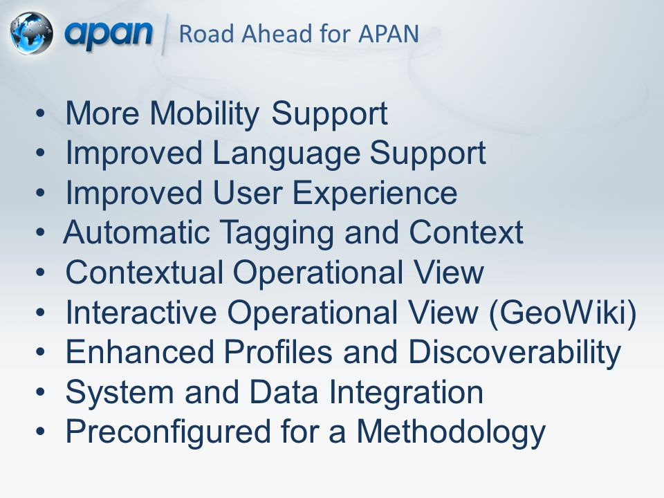 Road Ahead for APAN More Mobility Support Improved Language Support Improved User Experience Automatic Tagging and Context Contextual Operational View Interactive Operational View (GeoWiki) Enhanced Profiles and Discoverability System and Data Integration Preconfigured for a Methodology