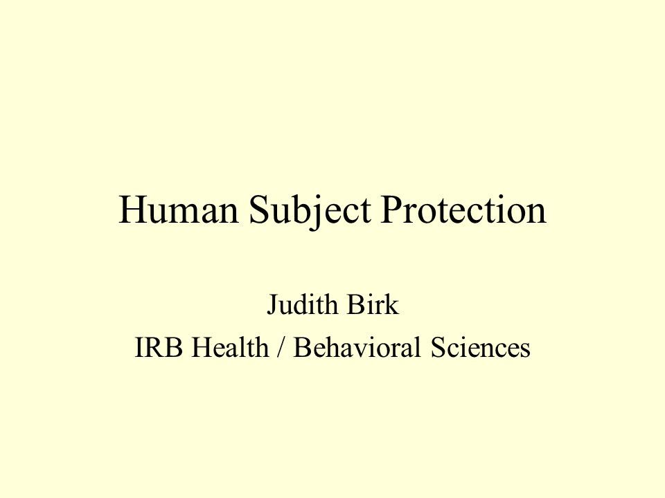 Human Subject Protection Judith Birk IRB Health / Behavioral Sciences