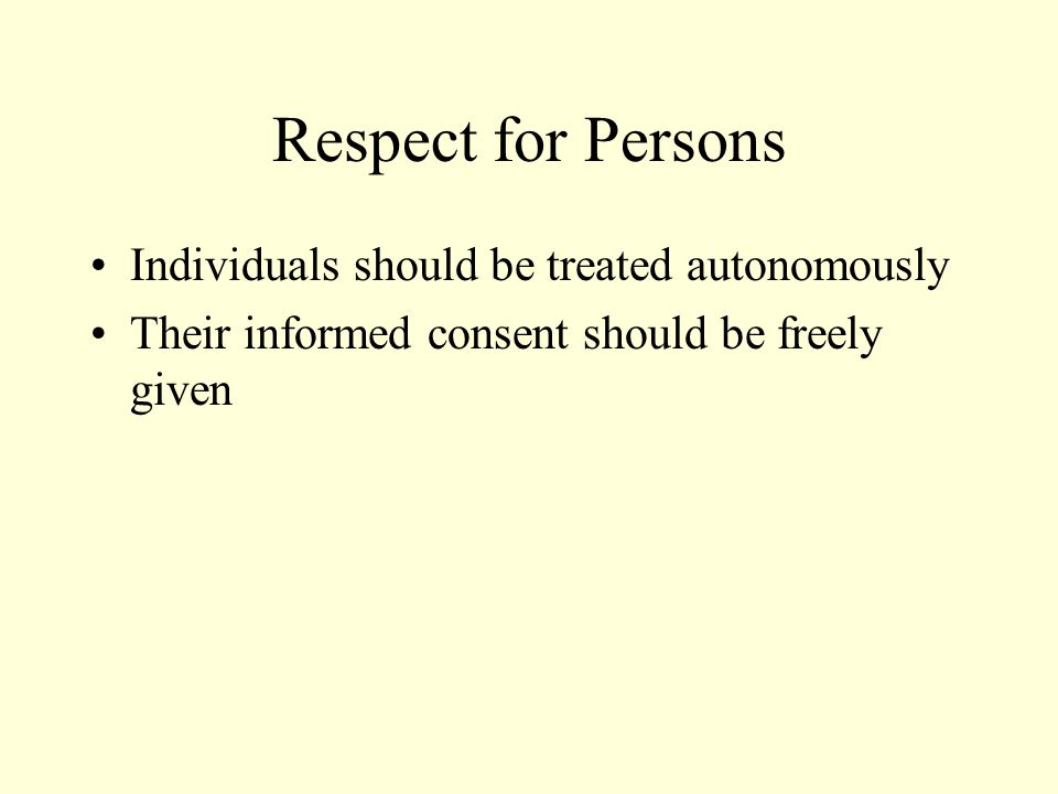 Respect for Persons Individuals should be treated autonomously Their informed consent should be freely given