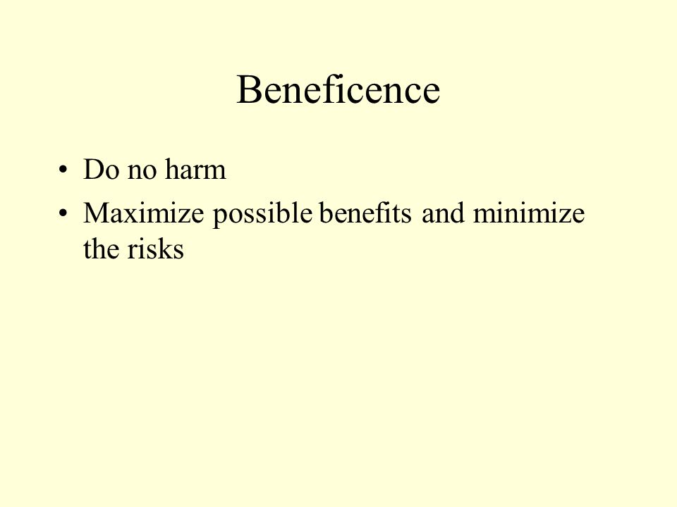 Beneficence Do no harm Maximize possible benefits and minimize the risks