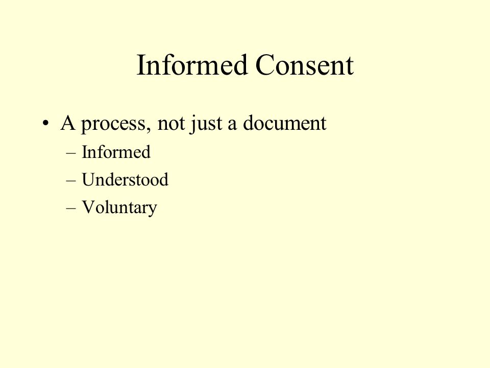 Informed Consent A process, not just a document –Informed –Understood –Voluntary