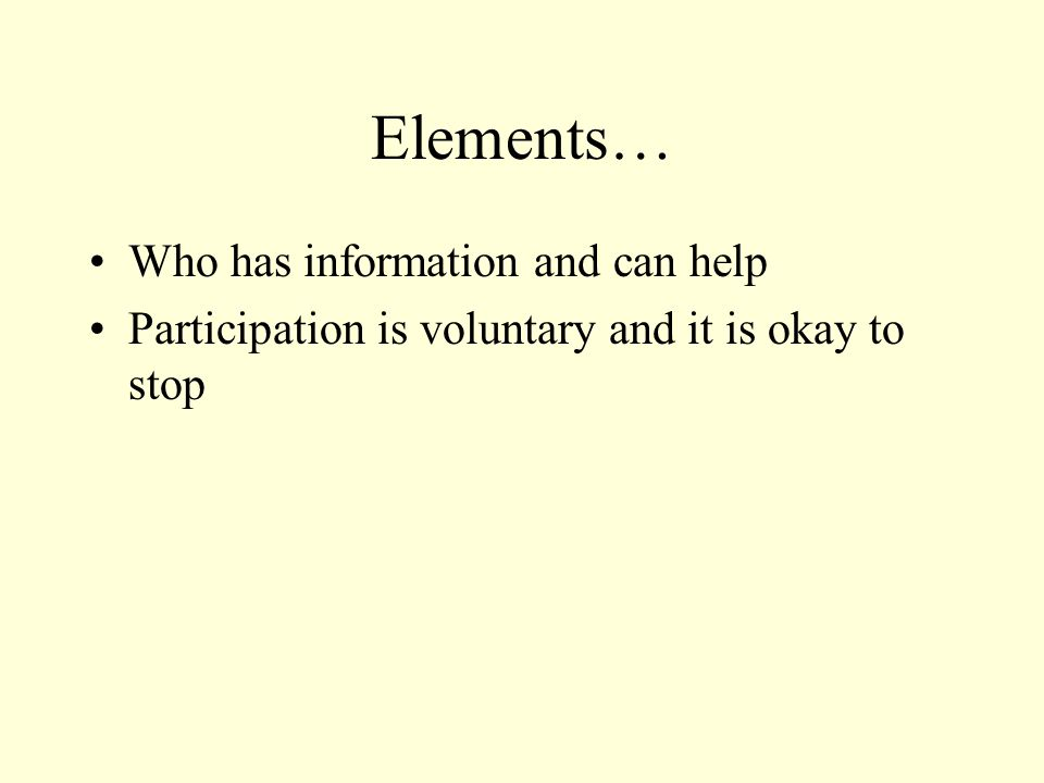 Elements… Who has information and can help Participation is voluntary and it is okay to stop