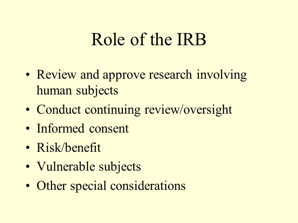 Role of the IRB Review and approve research involving human subjects Conduct continuing review/oversight Informed consent Risk/benefit Vulnerable subjects Other special considerations
