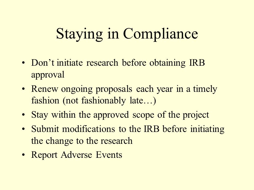Staying in Compliance Don't initiate research before obtaining IRB approval Renew ongoing proposals each year in a timely fashion (not fashionably late…) Stay within the approved scope of the project Submit modifications to the IRB before initiating the change to the research Report Adverse Events