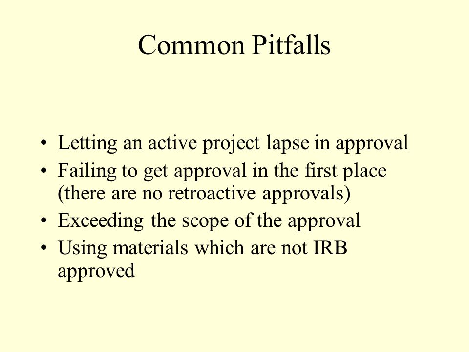 Common Pitfalls Letting an active project lapse in approval Failing to get approval in the first place (there are no retroactive approvals) Exceeding the scope of the approval Using materials which are not IRB approved