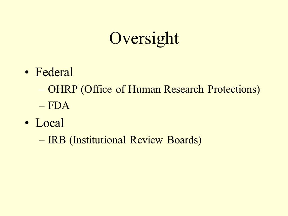 Oversight Federal –OHRP (Office of Human Research Protections) –FDA Local –IRB (Institutional Review Boards)