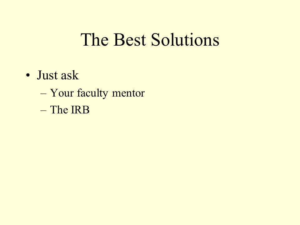 The Best Solutions Just ask –Your faculty mentor –The IRB