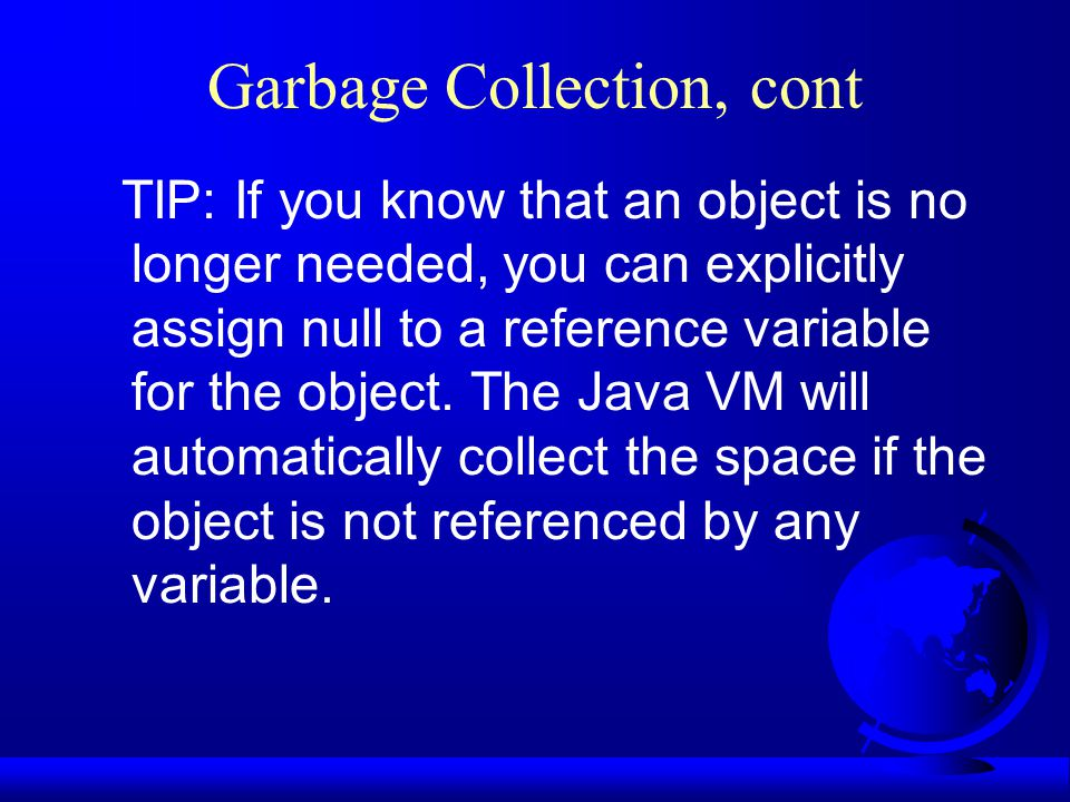 Garbage Collection, cont TIP: If you know that an object is no longer needed, you can explicitly assign null to a reference variable for the object.