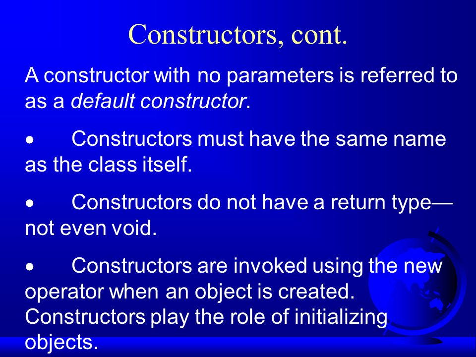 Constructors, cont. A constructor with no parameters is referred to as a default constructor.