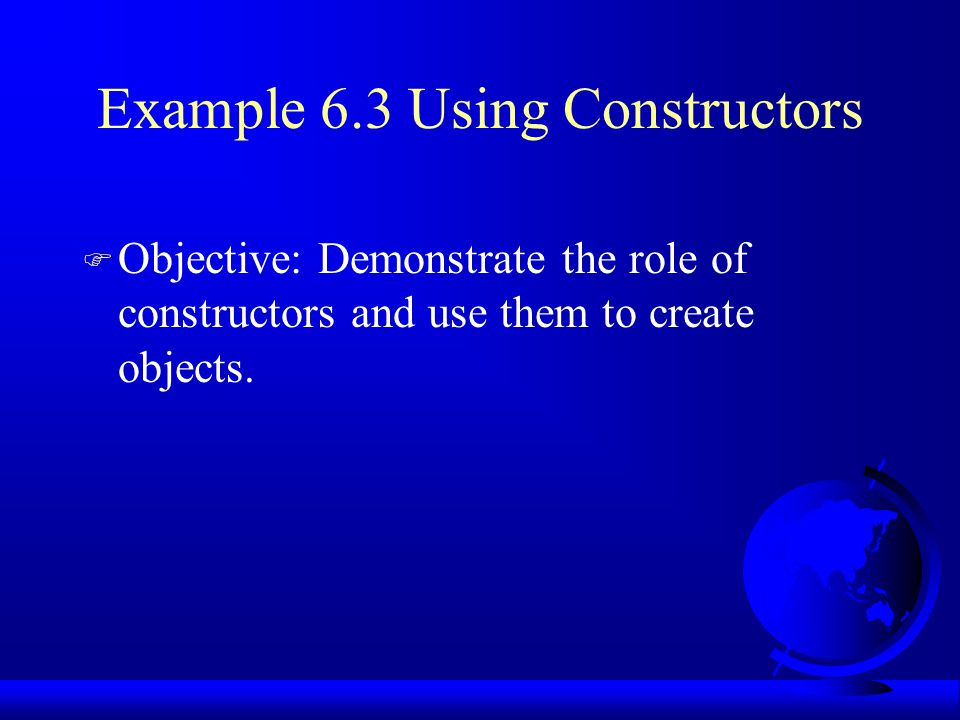 Example 6.3 Using Constructors F Objective: Demonstrate the role of constructors and use them to create objects.