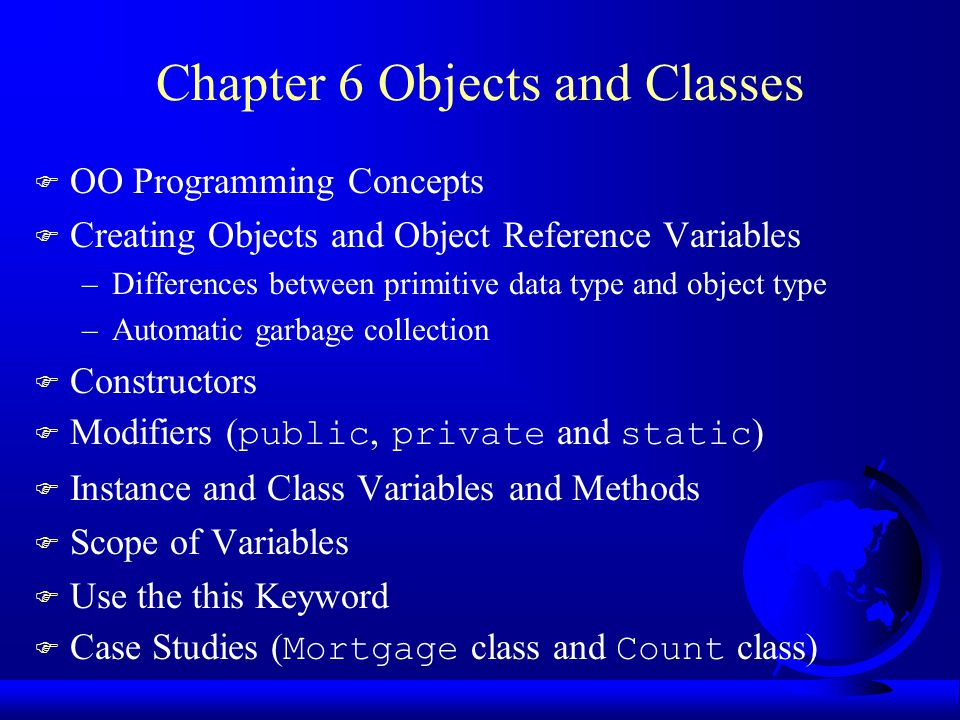 Chapter 6 Objects and Classes F OO Programming Concepts F Creating Objects and Object Reference Variables –Differences between primitive data type and object type –Automatic garbage collection F Constructors  Modifiers ( public, private and static ) F Instance and Class Variables and Methods F Scope of Variables F Use the this Keyword  Case Studies ( Mortgage class and Count class)