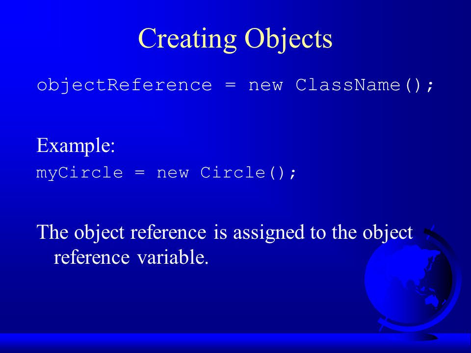 Creating Objects objectReference = new ClassName(); Example: myCircle = new Circle(); The object reference is assigned to the object reference variable.