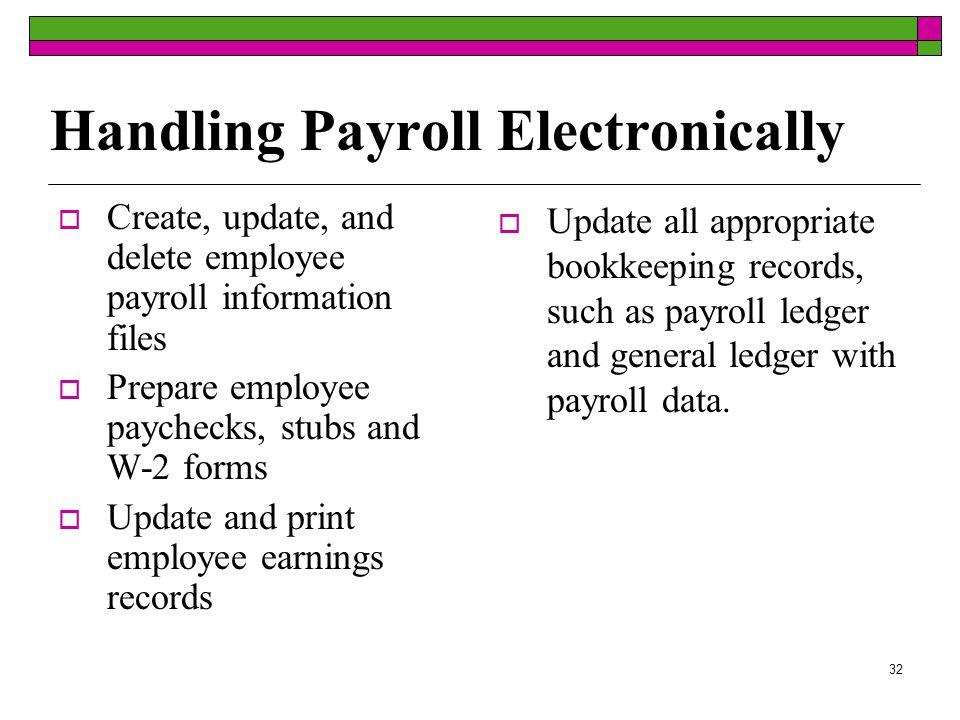 31 Handling Payroll  Obtaining tax ID number  Creating employee payroll information sheets  Calculating employees' earnings  Subtracting taxes and other deductions  Writing paychecks  Creating employee earnings records  Preparing a payroll register  Submitting payroll taxes