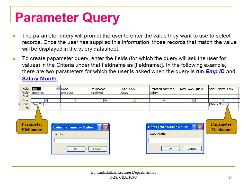 By: Imdadullah, Lecturer Department of MIS, CBA, KSU 17 Parameter Query The parameter query will prompt the user to enter the value they want to use to select records.