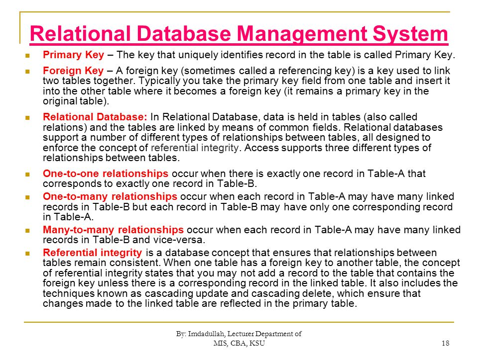 By: Imdadullah, Lecturer Department of MIS, CBA, KSU 18 Relational Database Management System Primary Key – The key that uniquely identifies record in the table is called Primary Key.
