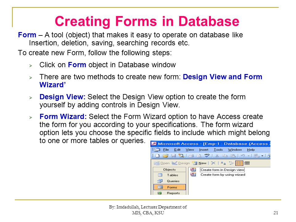 By: Imdadullah, Lecturer Department of MIS, CBA, KSU 21 Creating Forms in Database Form – A tool (object) that makes it easy to operate on database like Insertion, deletion, saving, searching records etc.