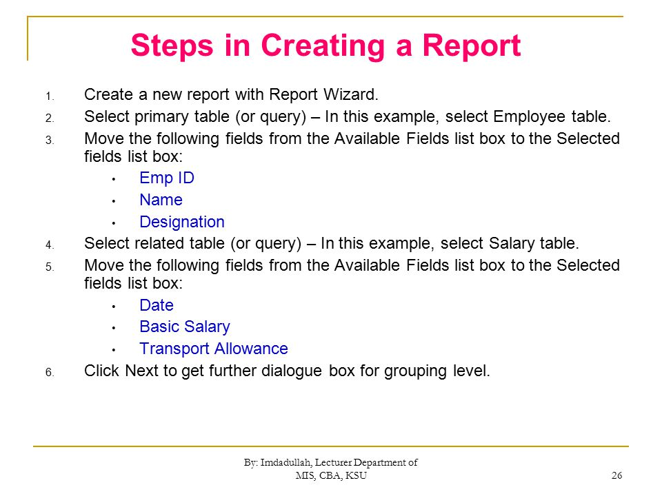 By: Imdadullah, Lecturer Department of MIS, CBA, KSU 26 Steps in Creating a Report 1.