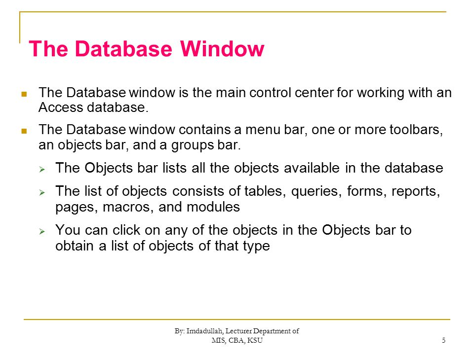 By: Imdadullah, Lecturer Department of MIS, CBA, KSU 5 The Database Window The Database window is the main control center for working with an Access database.