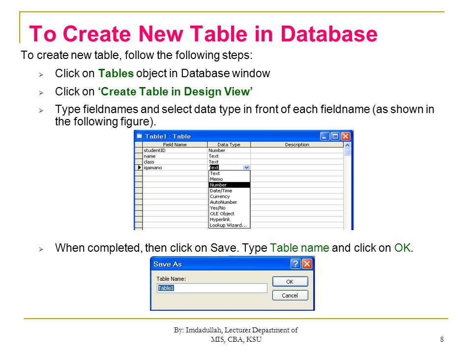By: Imdadullah, Lecturer Department of MIS, CBA, KSU 8 To Create New Table in Database To create new table, follow the following steps:  Click on Tables object in Database window  Click on 'Create Table in Design View'  Type fieldnames and select data type in front of each fieldname (as shown in the following figure).