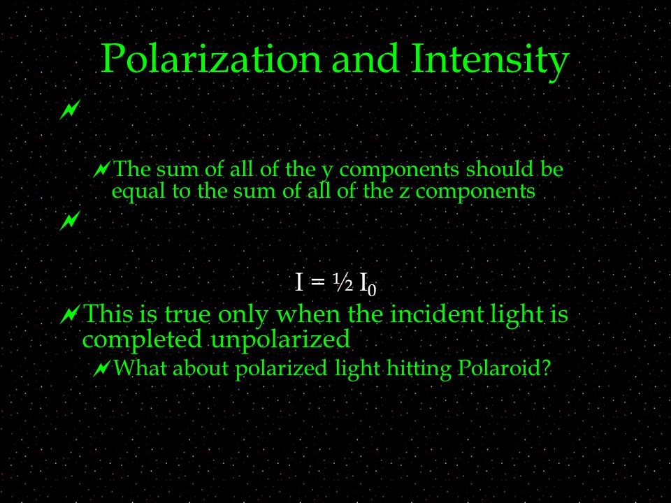 Polarization and Intensity   The sum of all of the y components should be equal to the sum of all of the z components  I = ½ I 0  This is true only when the incident light is completed unpolarized  What about polarized light hitting Polaroid