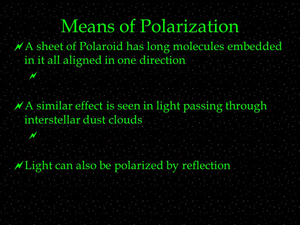Means of Polarization  A sheet of Polaroid has long molecules embedded in it all aligned in one direction   A similar effect is seen in light passing through interstellar dust clouds   Light can also be polarized by reflection
