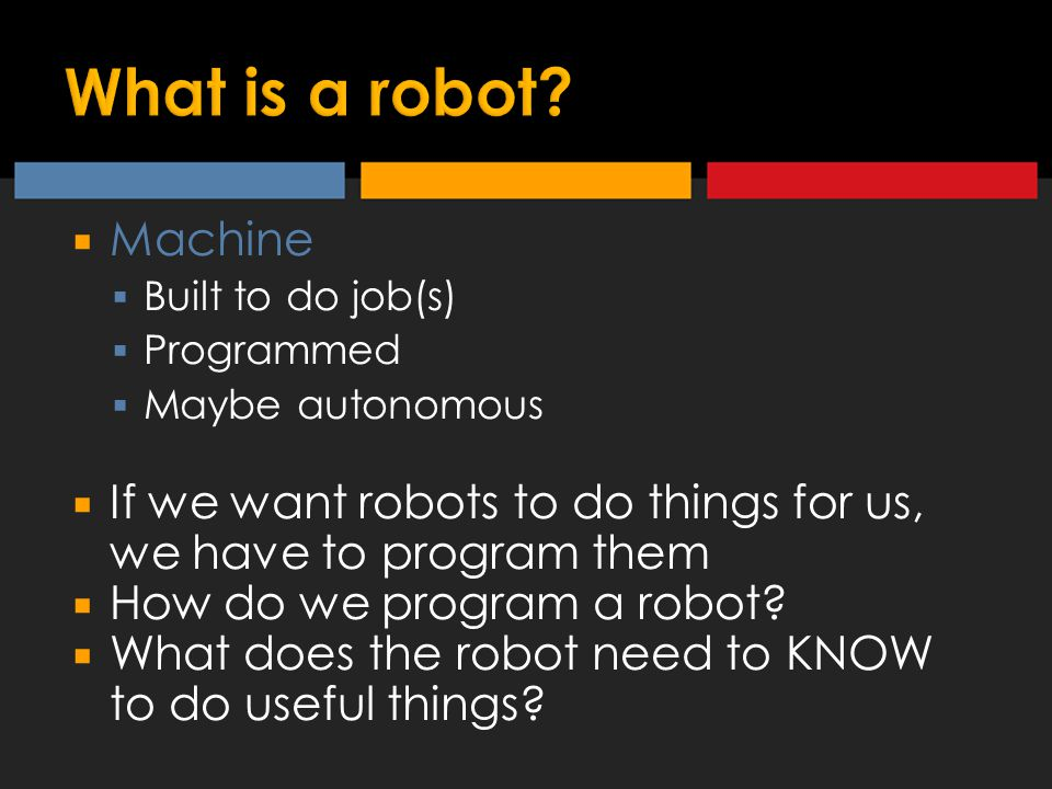  Machine  Built to do job(s)  Programmed  Maybe autonomous  If we want robots to do things for us, we have to program them  How do we program a robot.