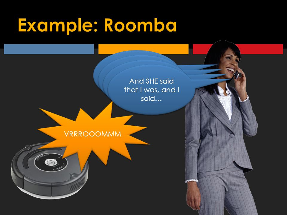 And then I said to her, you know…. VRRROOOMMM What the heck…hang on… ROOMBA: NOT NOW!!.